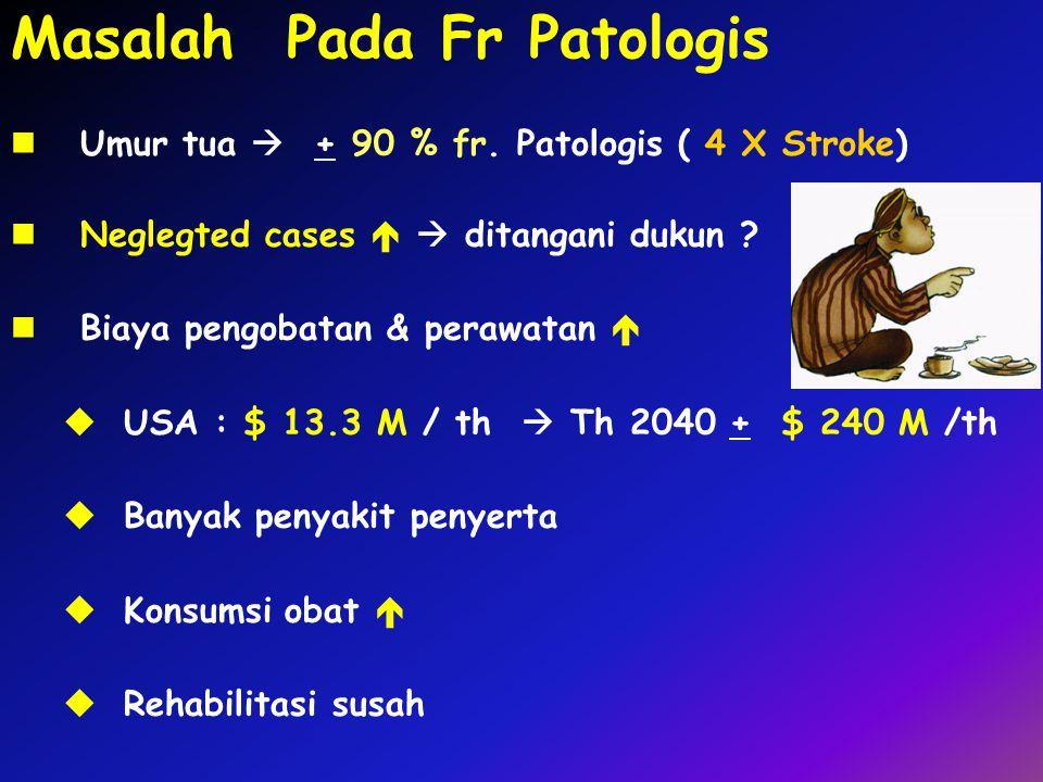 Masalah Pada Fr Patologis Umur tua  + 90 % fr. Patologis ( 4 X Stroke) Neglegted cases   ditangani dukun ? Biaya pengobatan & perawatan   USA : $