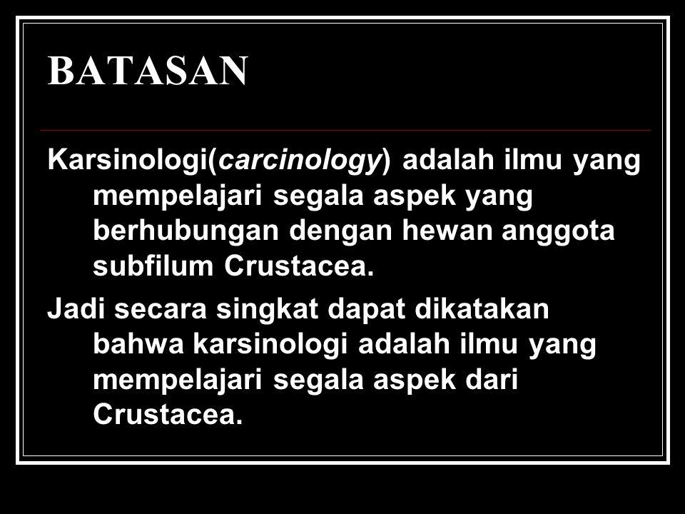 BATASAN Karsinologi(carcinology) adalah ilmu yang mempelajari segala aspek yang berhubungan dengan hewan anggota subfilum Crustacea. Jadi secara singk