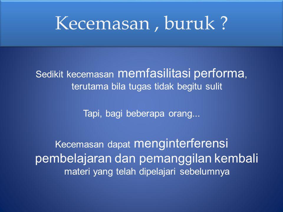 Kecemasan, buruk ? Sedikit kecemasan memfasilitasi performa, terutama bila tugas tidak begitu sulit Tapi, bagi beberapa orang... Kecemasan dapat mengi