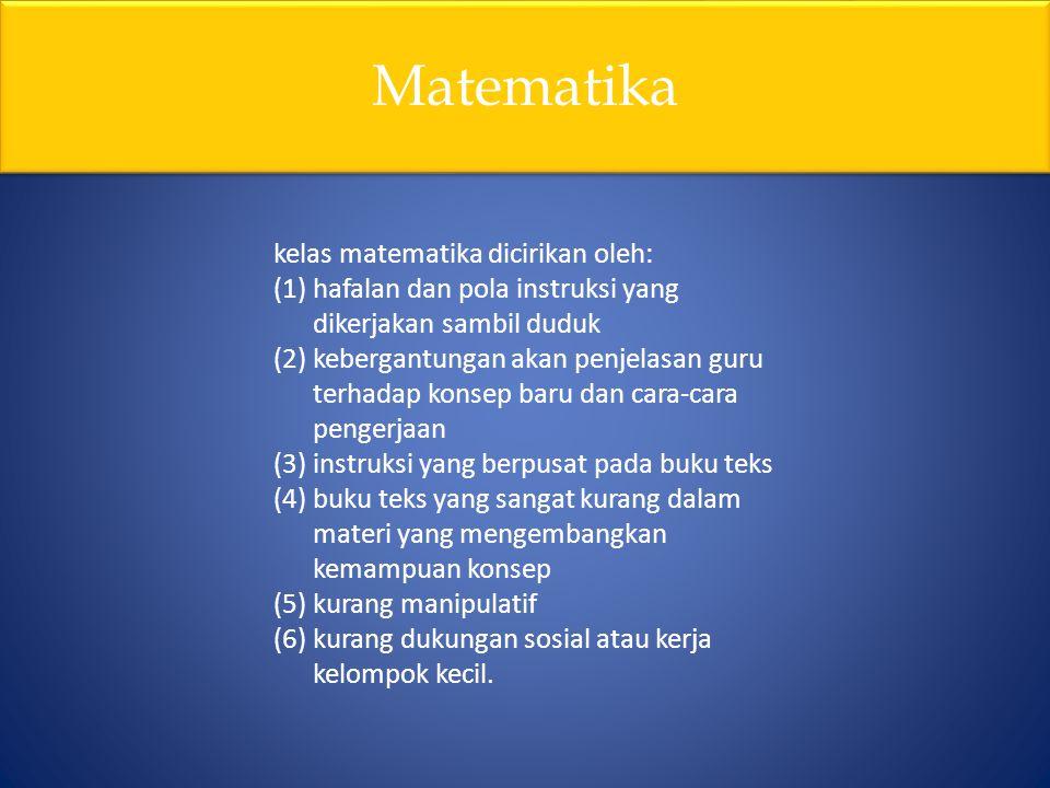 Matematika kelas matematika dicirikan oleh: (1)hafalan dan pola instruksi yang dikerjakan sambil duduk (2)kebergantungan akan penjelasan guru terhadap