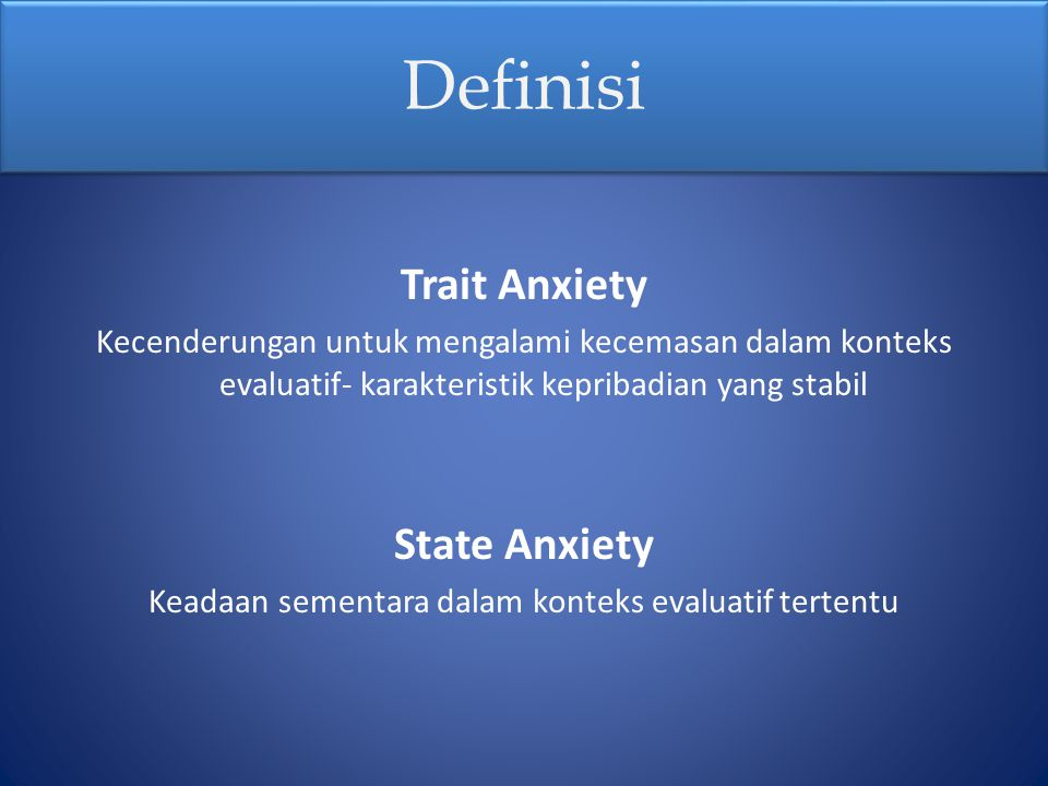 Definisi Trait Anxiety Kecenderungan untuk mengalami kecemasan dalam konteks evaluatif- karakteristik kepribadian yang stabil State Anxiety Keadaan se