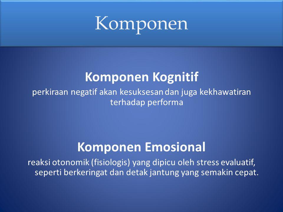 Komponen Komponen Kognitif perkiraan negatif akan kesuksesan dan juga kekhawatiran terhadap performa Komponen Emosional reaksi otonomik (fisiologis) y