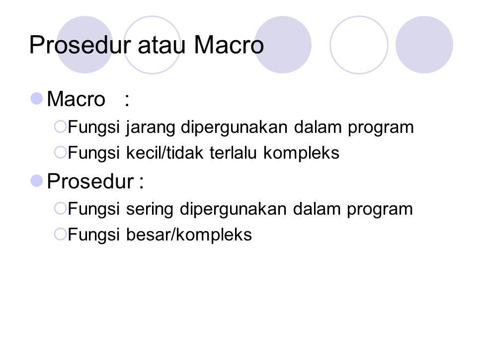 Prosedur atau Macro Macro:  Fungsi jarang dipergunakan dalam program  Fungsi kecil/tidak terlalu kompleks Prosedur :  Fungsi sering dipergunakan da