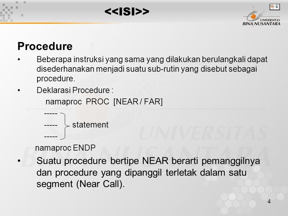 4 > Procedure Beberapa instruksi yang sama yang dilakukan berulangkali dapat disederhanakan menjadi suatu sub-rutin yang disebut sebagai procedure. De