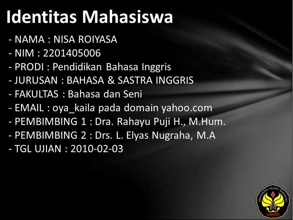 Identitas Mahasiswa - NAMA : NISA ROIYASA - NIM : 2201405006 - PRODI : Pendidikan Bahasa Inggris - JURUSAN : BAHASA & SASTRA INGGRIS - FAKULTAS : Bahasa dan Seni - EMAIL : oya_kaila pada domain yahoo.com - PEMBIMBING 1 : Dra.