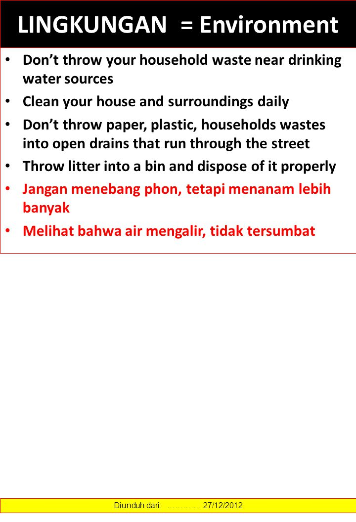 LINGKUNGAN = Environment Don't throw your household waste near drinking water sources Clean your house and surroundings daily Don't throw paper, plastic, households wastes into open drains that run through the street Throw litter into a bin and dispose of it properly Jangan menebang phon, tetapi menanam lebih banyak Melihat bahwa air mengalir, tidak tersumbat Diunduh dari: ………….