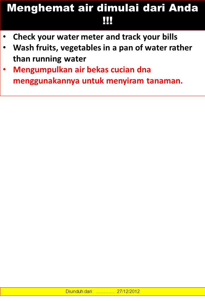 Check your water meter and track your bills Wash fruits, vegetables in a pan of water rather than running water Mengumpulkan air bekas cucian dna menggunakannya untuk menyiram tanaman.