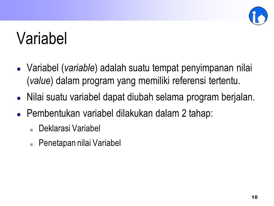 10 Variabel ● Variabel ( variable ) adalah suatu tempat penyimpanan nilai ( value ) dalam program yang memiliki referensi tertentu. ● Nilai suatu vari