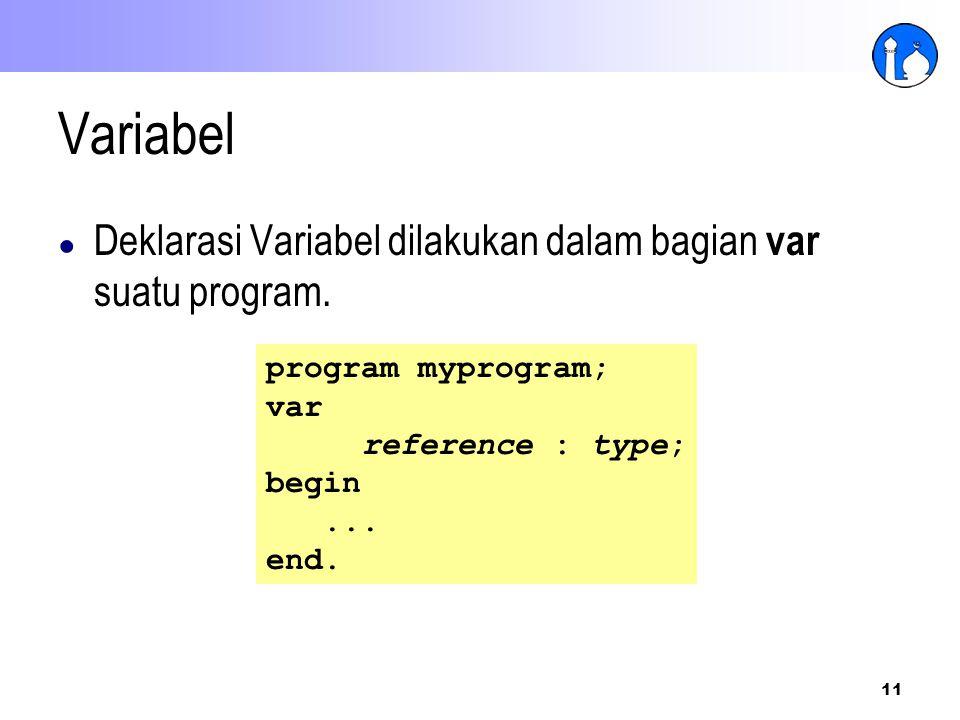 11 Variabel ● Deklarasi Variabel dilakukan dalam bagian var suatu program. program myprogram; var reference : type; begin... end.