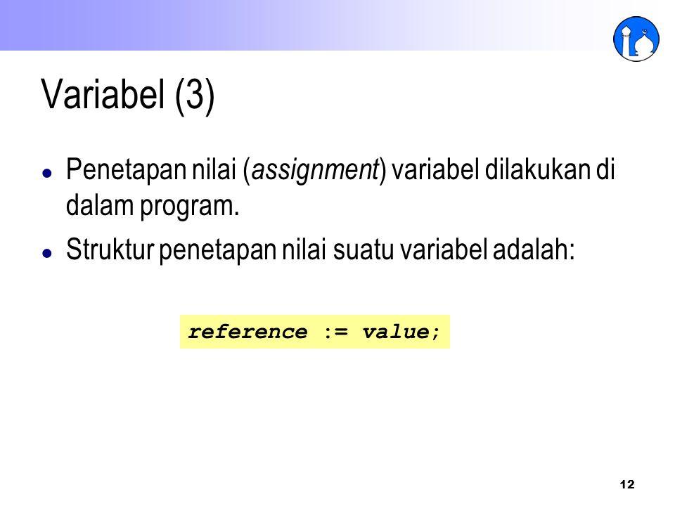 12 Variabel (3) ● Penetapan nilai ( assignment ) variabel dilakukan di dalam program. ● Struktur penetapan nilai suatu variabel adalah: reference := v