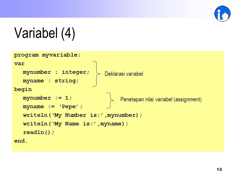 13 Variabel (4) program myvariable; var mynumber : integer; myname : string; begin mynumber := 1; myname := 'Pepe'; writeln('My Number is:',mynumber);