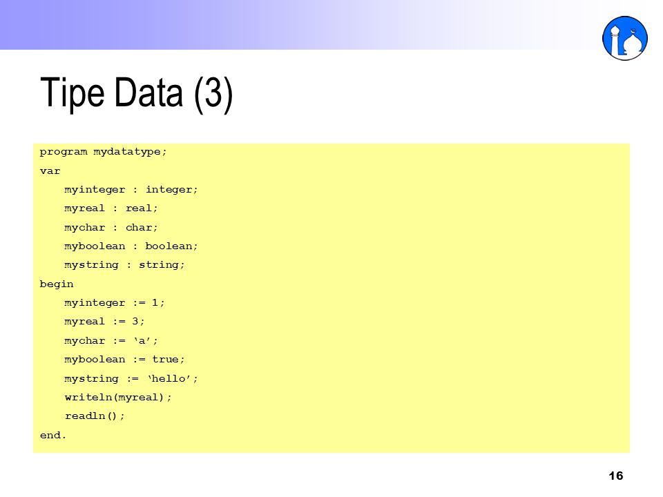 16 Tipe Data (3) program mydatatype; var myinteger : integer; myreal : real; mychar : char; myboolean : boolean; mystring : string; begin myinteger :=