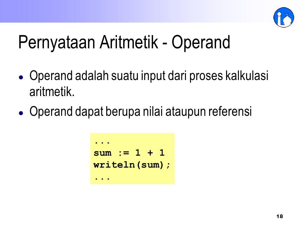 18 Pernyataan Aritmetik - Operand ● Operand adalah suatu input dari proses kalkulasi aritmetik. ● Operand dapat berupa nilai ataupun referensi... sum