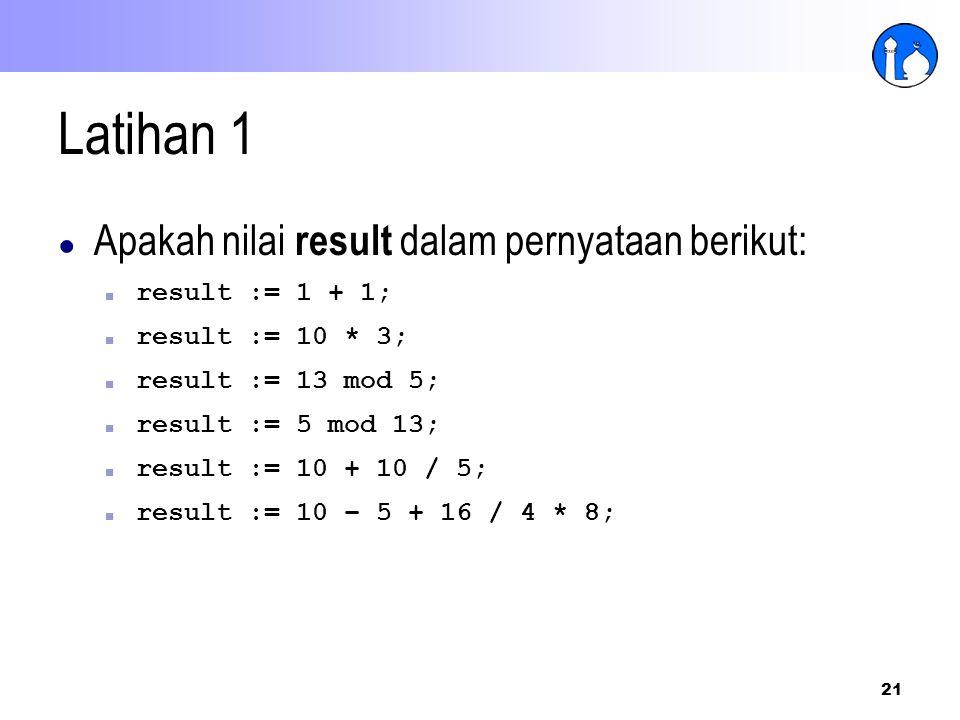 21 Latihan 1 ● Apakah nilai result dalam pernyataan berikut: ■ result := 1 + 1; ■ result := 10 * 3; ■ result := 13 mod 5; ■ result := 5 mod 13; ■ resu