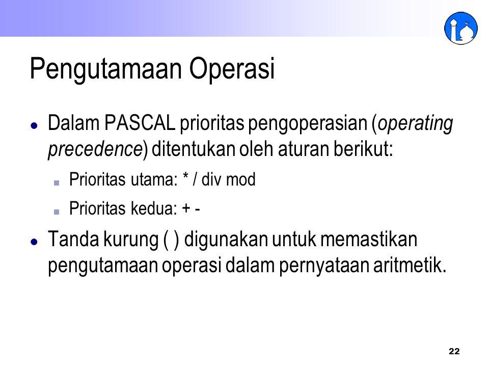 22 Pengutamaan Operasi ● Dalam PASCAL prioritas pengoperasian ( operating precedence ) ditentukan oleh aturan berikut: ■ Prioritas utama: * / div mod
