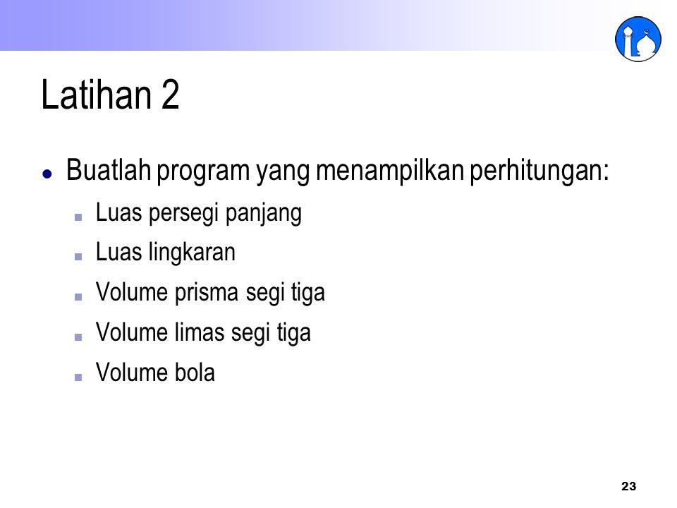 23 Latihan 2 ● Buatlah program yang menampilkan perhitungan: ■ Luas persegi panjang ■ Luas lingkaran ■ Volume prisma segi tiga ■ Volume limas segi tig