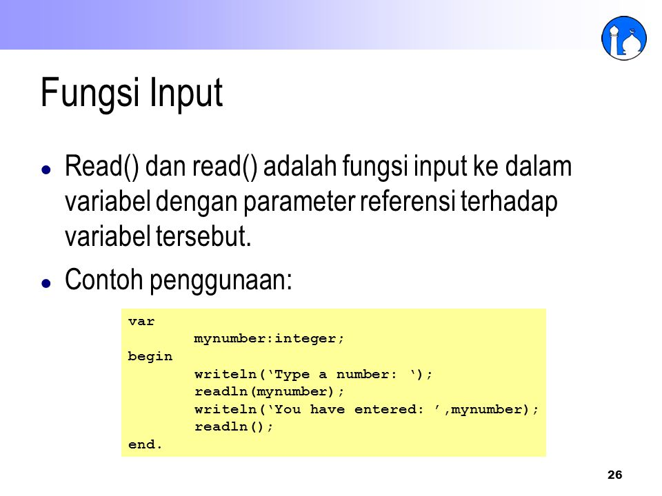 26 Fungsi Input ● Read() dan read() adalah fungsi input ke dalam variabel dengan parameter referensi terhadap variabel tersebut. ● Contoh penggunaan: