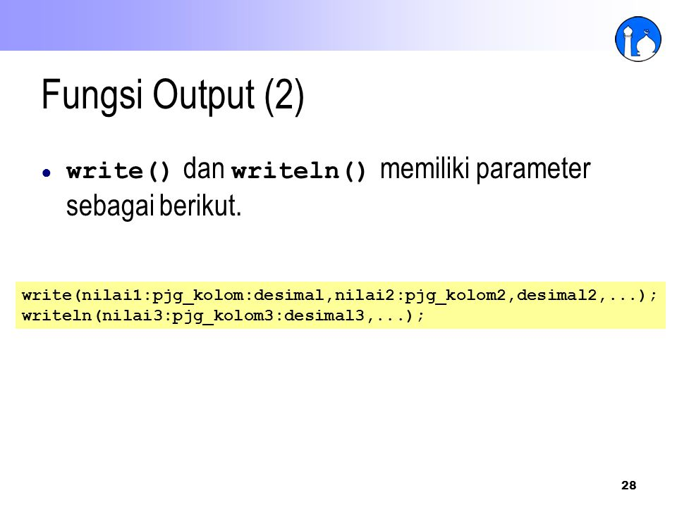 28 Fungsi Output (2) ● write() dan writeln() memiliki parameter sebagai berikut. write(nilai1:pjg_kolom:desimal,nilai2:pjg_kolom2,desimal2,...); write