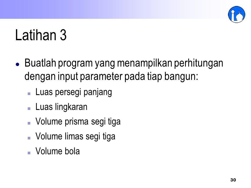 30 Latihan 3 ● Buatlah program yang menampilkan perhitungan dengan input parameter pada tiap bangun: ■ Luas persegi panjang ■ Luas lingkaran ■ Volume