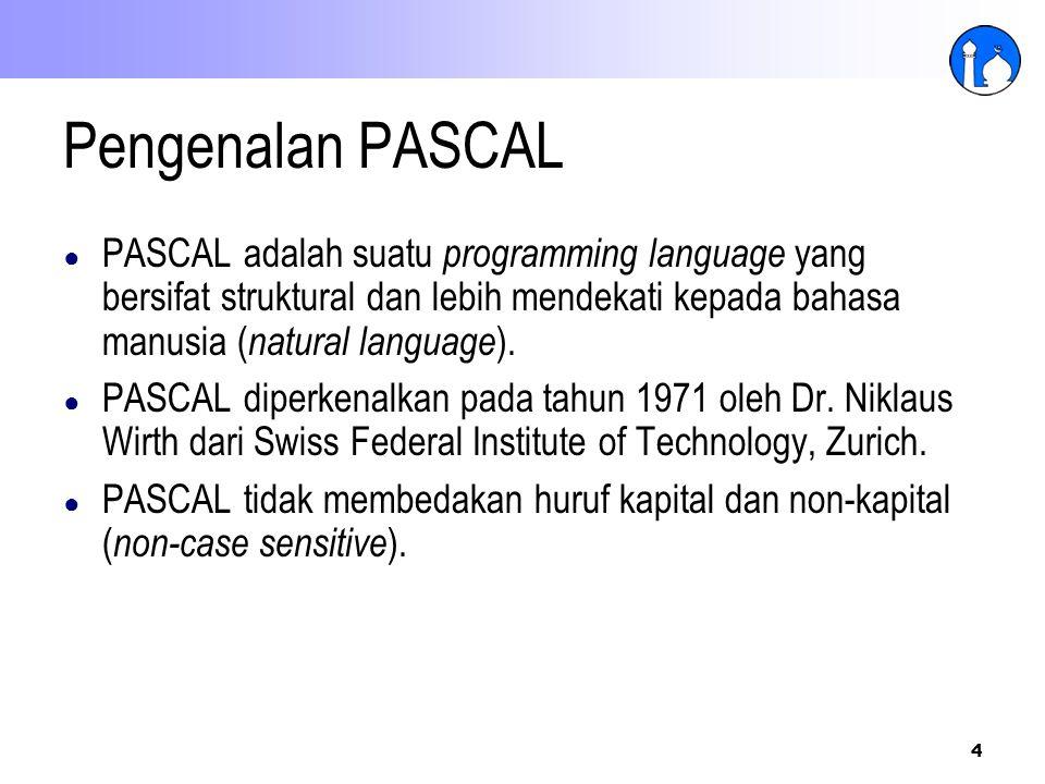 4 Pengenalan PASCAL ● PASCAL adalah suatu programming language yang bersifat struktural dan lebih mendekati kepada bahasa manusia ( natural language )