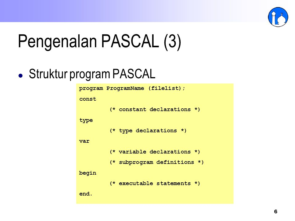 6 Pengenalan PASCAL (3) ● Struktur program PASCAL program ProgramName (filelist); const (* constant declarations *) type (* type declarations *) var (