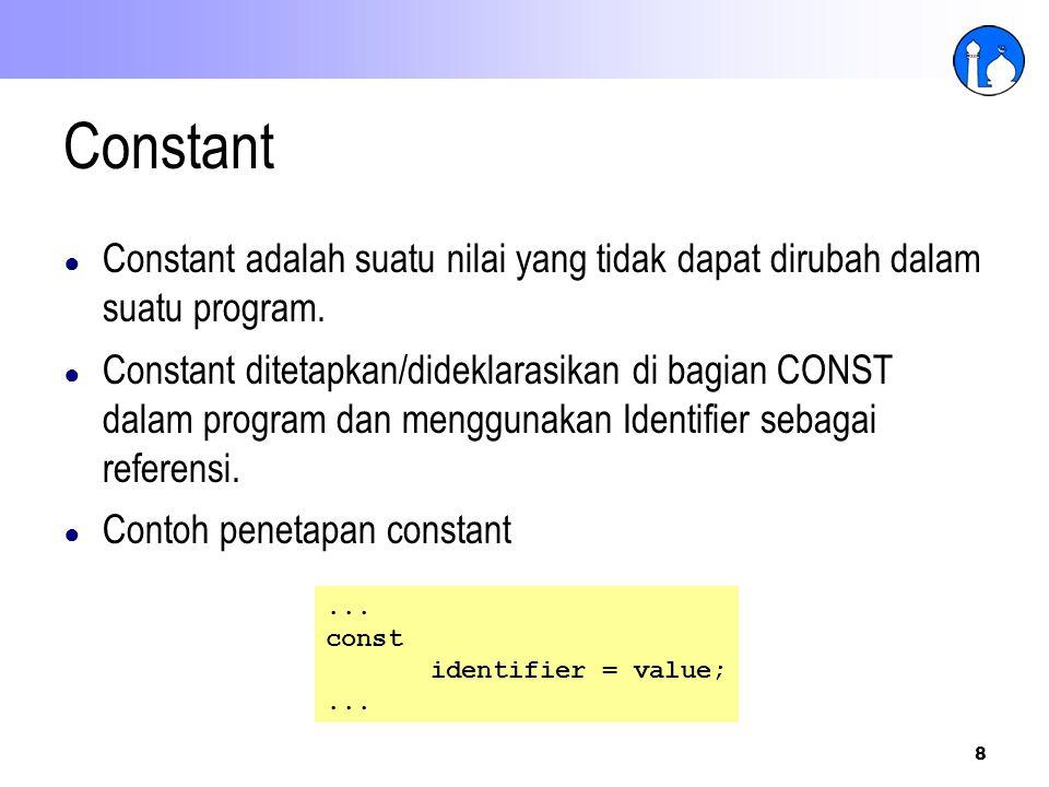 8 Constant ● Constant adalah suatu nilai yang tidak dapat dirubah dalam suatu program. ● Constant ditetapkan/dideklarasikan di bagian CONST dalam prog