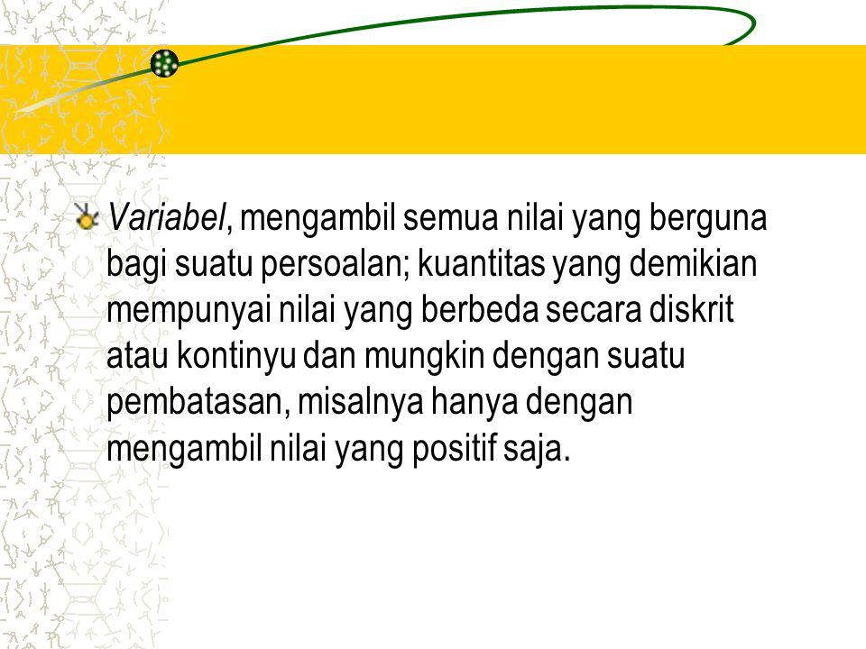 Variabel, mengambil semua nilai yang berguna bagi suatu persoalan; kuantitas yang demikian mempunyai nilai yang berbeda secara diskrit atau kontinyu dan mungkin dengan suatu pembatasan, misalnya hanya dengan mengambil nilai yang positif saja.