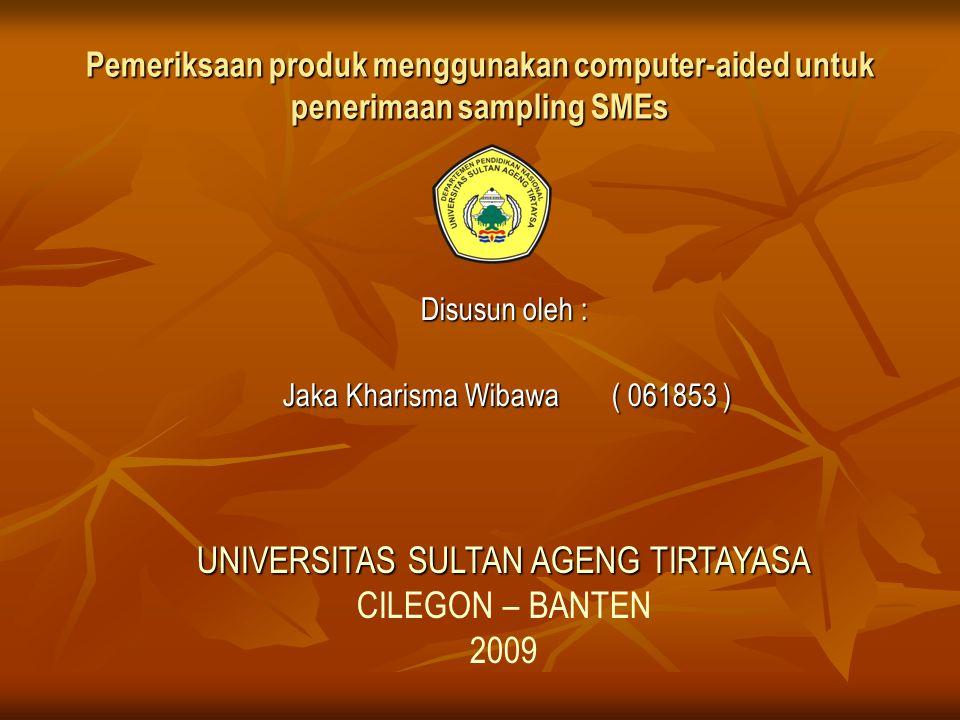 Pemeriksaan produk menggunakan computer-aided untuk penerimaan sampling SMEs Disusun oleh : Jaka Kharisma Wibawa( 061853 ) Jaka Kharisma Wibawa( 061853 ) UNIVERSITAS SULTAN AGENG TIRTAYASA CILEGON – BANTEN 2009