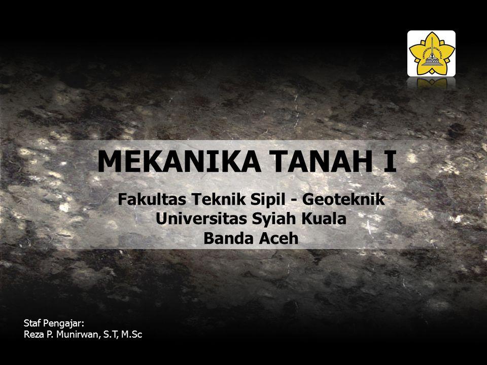 MEKANIKA TANAH I Staf Pengajar: Reza P. Munirwan, S.T, M.Sc Fakultas Teknik Sipil - Geoteknik Universitas Syiah Kuala Banda Aceh