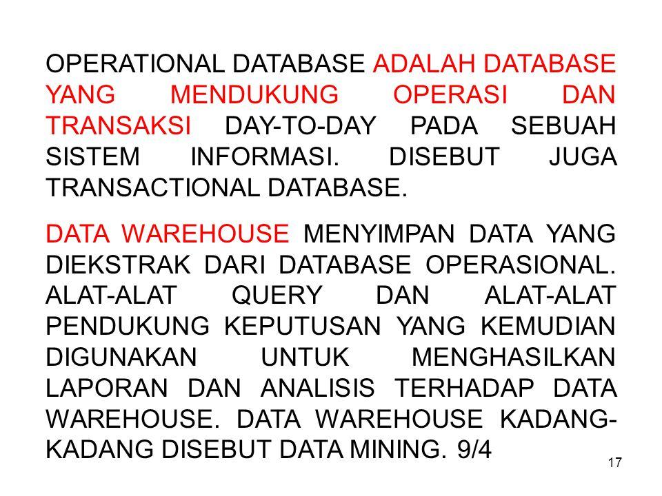 17 OPERATIONAL DATABASE ADALAH DATABASE YANG MENDUKUNG OPERASI DAN TRANSAKSI DAY-TO-DAY PADA SEBUAH SISTEM INFORMASI. DISEBUT JUGA TRANSACTIONAL DATAB
