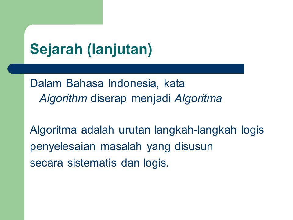 Sejarah (lanjutan) Dalam Bahasa Indonesia, kata Algorithm diserap menjadi Algoritma Algoritma adalah urutan langkah-langkah logis penyelesaian masalah