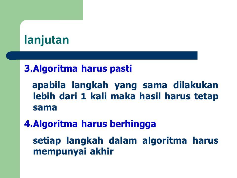 lanjutan 3.Algoritma harus pasti apabila langkah yang sama dilakukan lebih dari 1 kali maka hasil harus tetap sama 4.Algoritma harus berhingga setiap