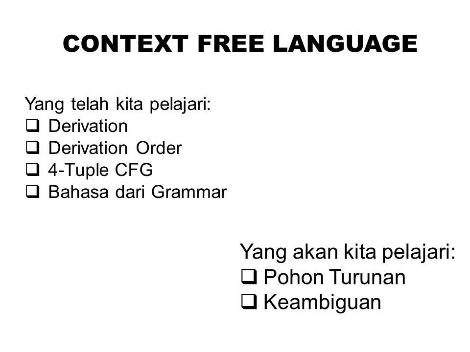 CONTEXT FREE LANGUAGE Yang telah kita pelajari:  Derivation  Derivation Order  4-Tuple CFG  Bahasa dari Grammar Yang akan kita pelajari:  Pohon T