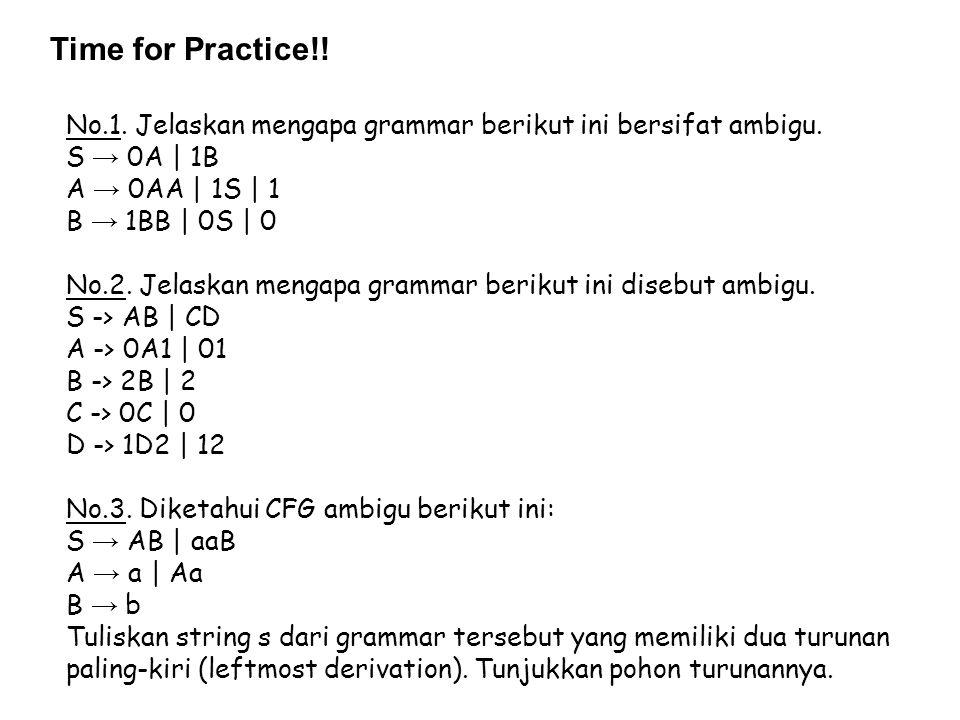 Time for Practice!! No.1. Jelaskan mengapa grammar berikut ini bersifat ambigu. S → 0A | 1B A → 0AA | 1S | 1 B → 1BB | 0S | 0 No.2. Jelaskan mengapa g