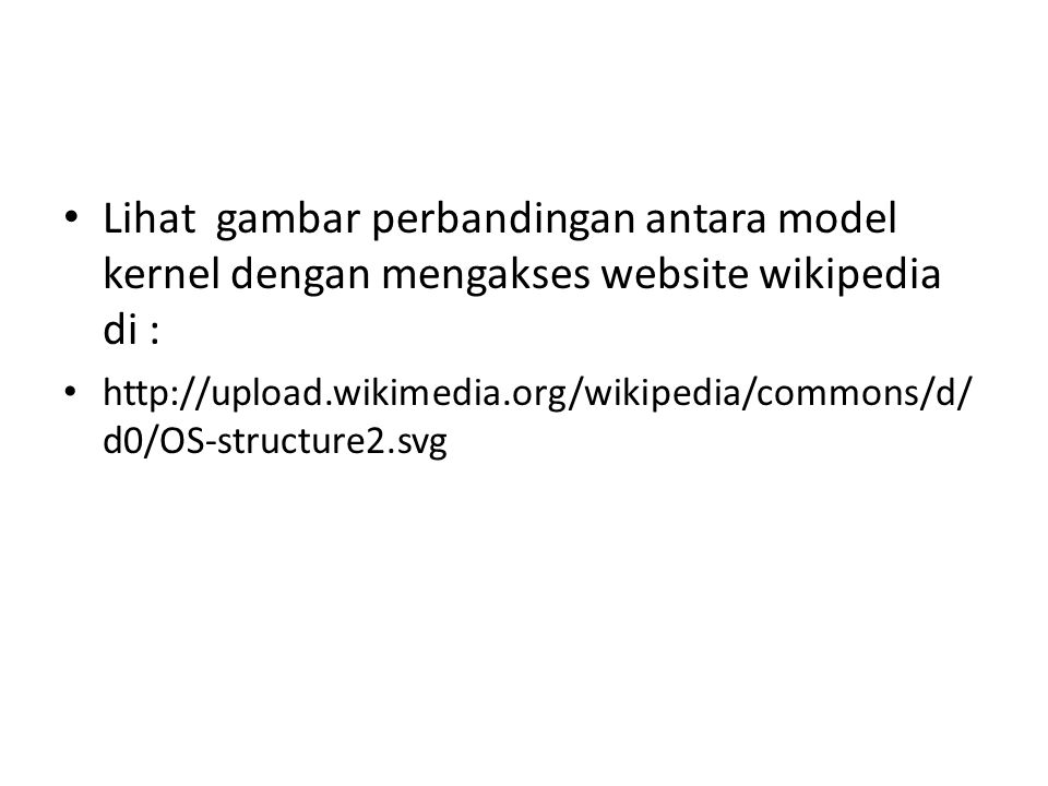Lihat gambar perbandingan antara model kernel dengan mengakses website wikipedia di : http://upload.wikimedia.org/wikipedia/commons/d/ d0/OS-structure