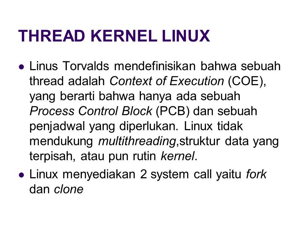 THREAD KERNEL LINUX Linus Torvalds mendefinisikan bahwa sebuah thread adalah Context of Execution (COE), yang berarti bahwa hanya ada sebuah Process Control Block (PCB) dan sebuah penjadwal yang diperlukan.
