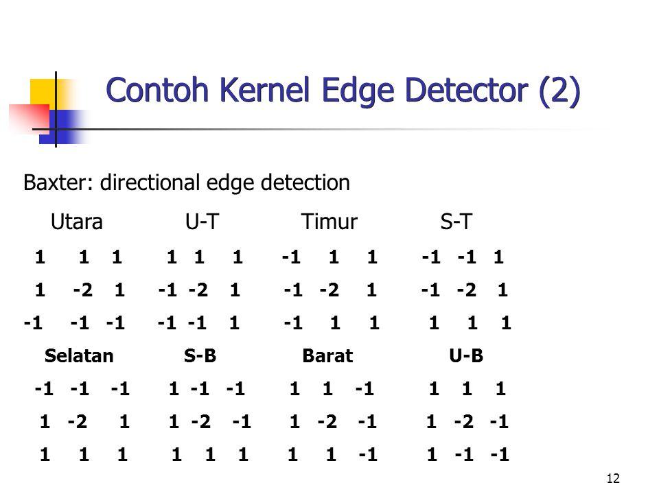12 Contoh Kernel Edge Detector (2) Baxter: directional edge detection Utara U-T Timur S-T 1 1 1 1 1 1 -1 1 1 -1 -1 1 1 -2 1 -1 -2 1 -1 -2 1 -1 -2 1 -1