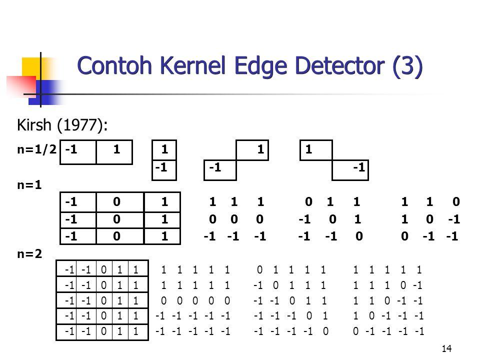 14 Contoh Kernel Edge Detector (3) Kirsh (1977): n=1/2-11111 -1-1 -1 n=1 -1011 110 111 1 0 -1010 0 0 -1 0 11 0 -1 -101 -1 -1 -1 -1 -1 00 -1 -1 n=2 -1
