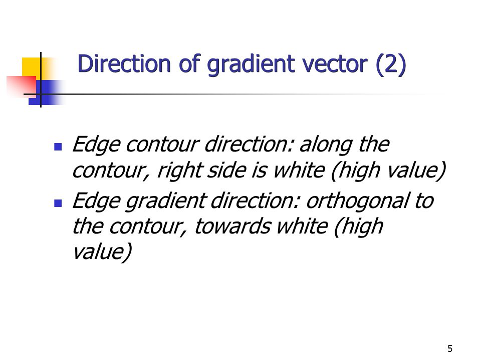 5 Direction of gradient vector (2) Edge contour direction: along the contour, right side is white (high value) Edge gradient direction: orthogonal to