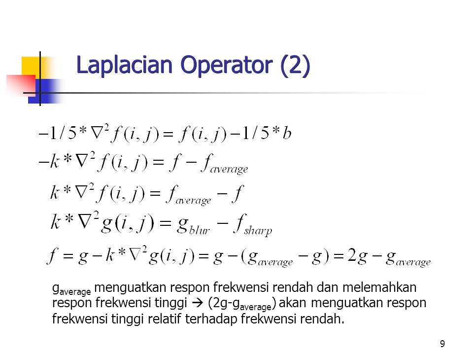 9 Laplacian Operator (2) g average menguatkan respon frekwensi rendah dan melemahkan respon frekwensi tinggi  (2g-g average ) akan menguatkan respon