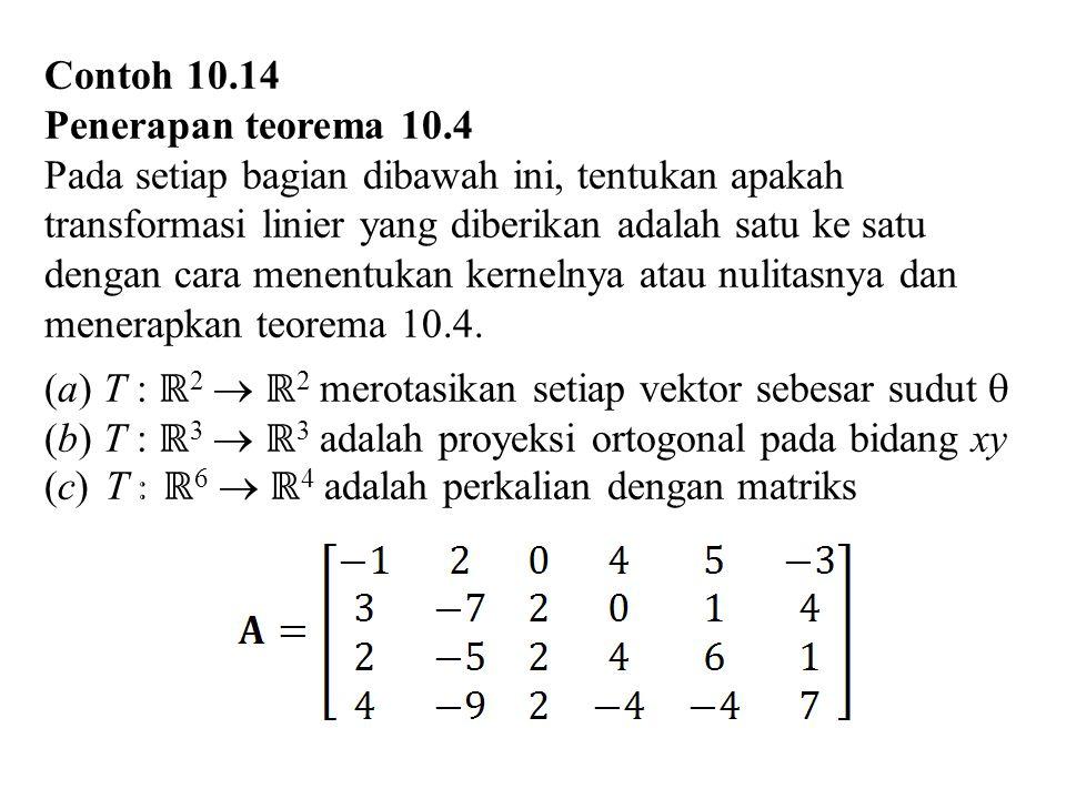 Contoh 10.14 Penerapan teorema 10.4 Pada setiap bagian dibawah ini, tentukan apakah transformasi linier yang diberikan adalah satu ke satu dengan cara
