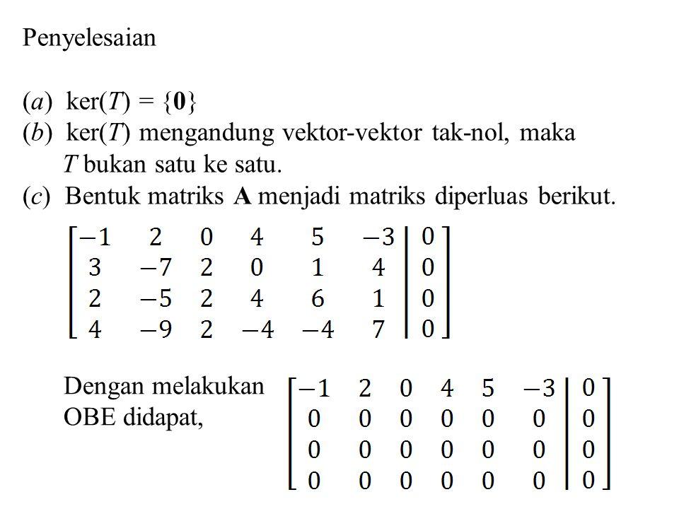 Penyelesaian (a) ker(T) = {0} (b) ker(T) mengandung vektor-vektor tak-nol, maka T bukan satu ke satu. (c) Bentuk matriks A menjadi matriks diperluas b