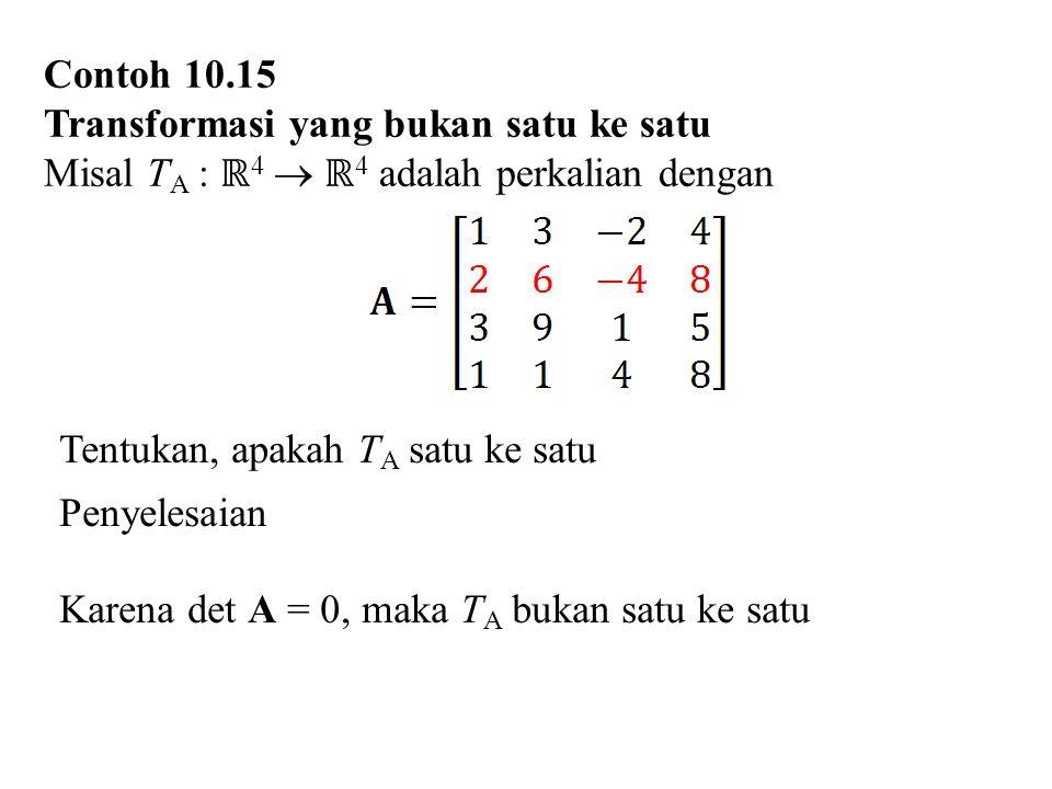 Contoh 10.15 Transformasi yang bukan satu ke satu Misal T A : ℝ 4  ℝ 4 adalah perkalian dengan Tentukan, apakah T A satu ke satu Penyelesaian Karena