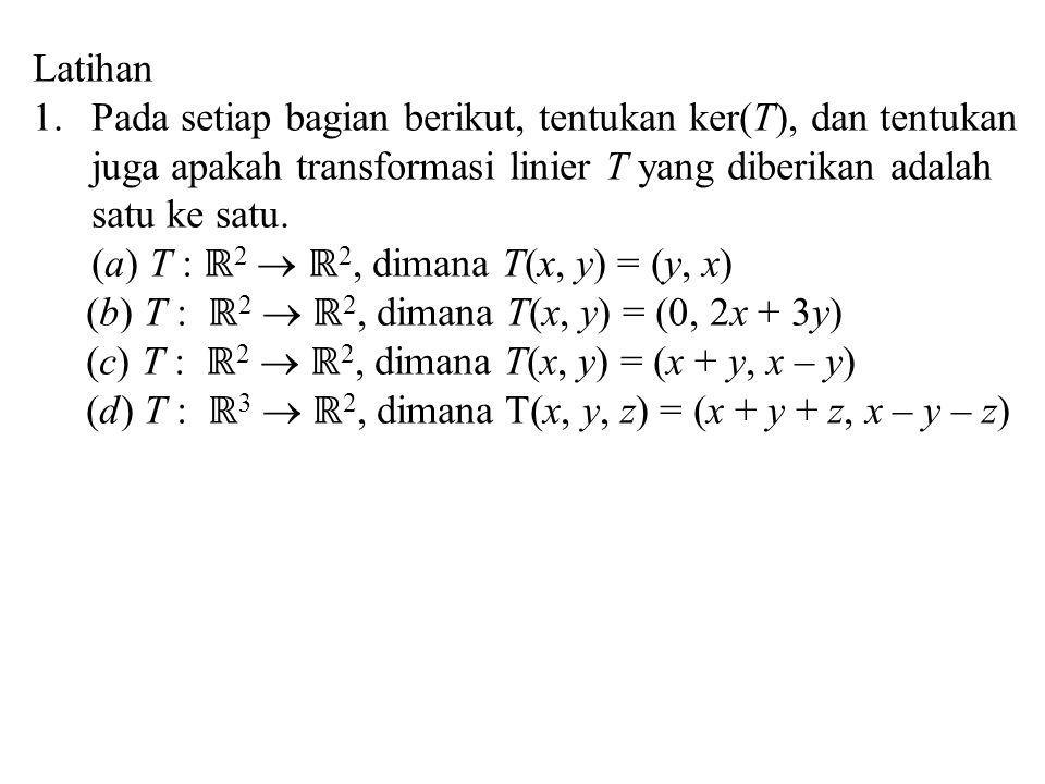 Latihan 1.Pada setiap bagian berikut, tentukan ker(T), dan tentukan juga apakah transformasi linier T yang diberikan adalah satu ke satu. (a) T : ℝ 2