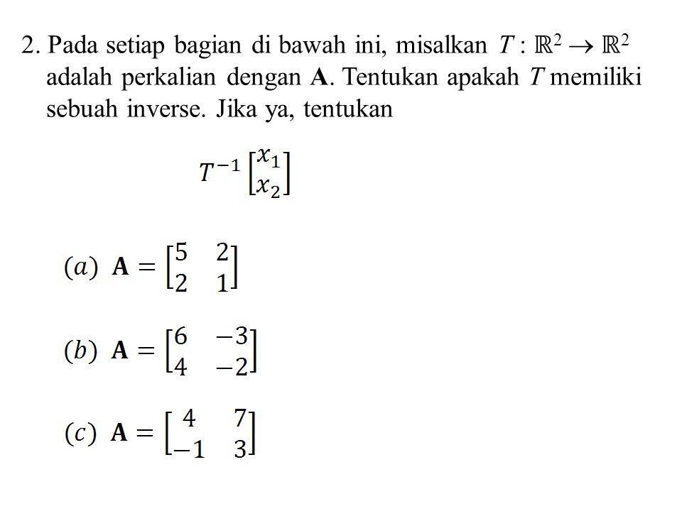 2. Pada setiap bagian di bawah ini, misalkan T : ℝ 2  ℝ 2 adalah perkalian dengan A. Tentukan apakah T memiliki sebuah inverse. Jika ya, tentukan