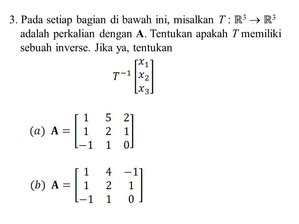 3. Pada setiap bagian di bawah ini, misalkan T : ℝ 3  ℝ 3 adalah perkalian dengan A. Tentukan apakah T memiliki sebuah inverse. Jika ya, tentukan