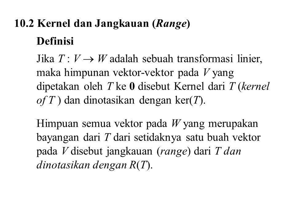 10.2 Kernel dan Jangkauan (Range) Definisi Jika T : V  W adalah sebuah transformasi linier, maka himpunan vektor-vektor pada V yang dipetakan oleh T