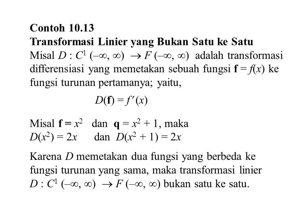 Contoh 10.13 Transformasi Linier yang Bukan Satu ke Satu Misal D : C 1 (– ,  )  F (– ,  ) adalah transformasi differensiasi yang memetakan sebuah
