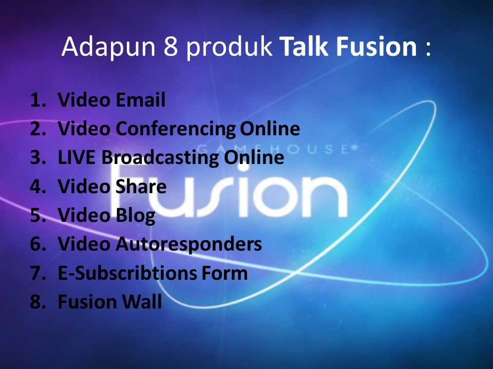 Adapun 8 produk Talk Fusion : 1.Video Email 2.Video Conferencing Online 3.LIVE Broadcasting Online 4.Video Share 5.Video Blog 6.Video Autoresponders 7.E-Subscribtions Form 8.Fusion Wall
