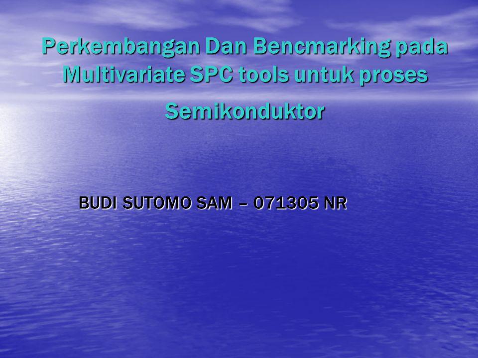 Perkembangan Dan Bencmarking pada Multivariate SPC tools untuk proses Semikonduktor BUDI SUTOMO SAM – 071305 NR